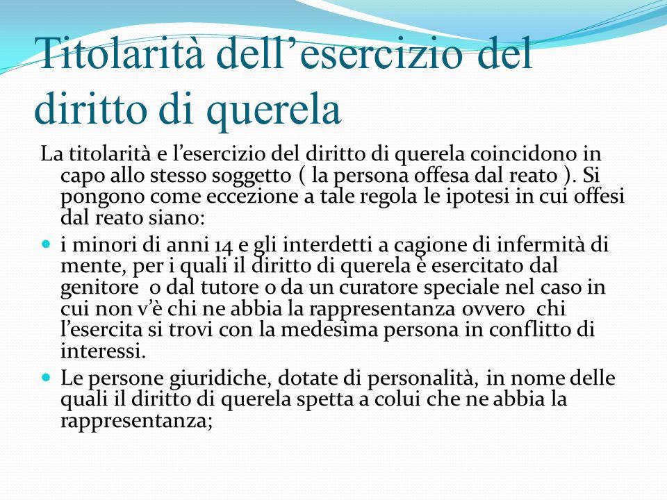 Titolarità dellesercizio del diritto di querela La titolarità e lesercizio del diritto di querela coincidono in capo allo stesso soggetto ( la persona