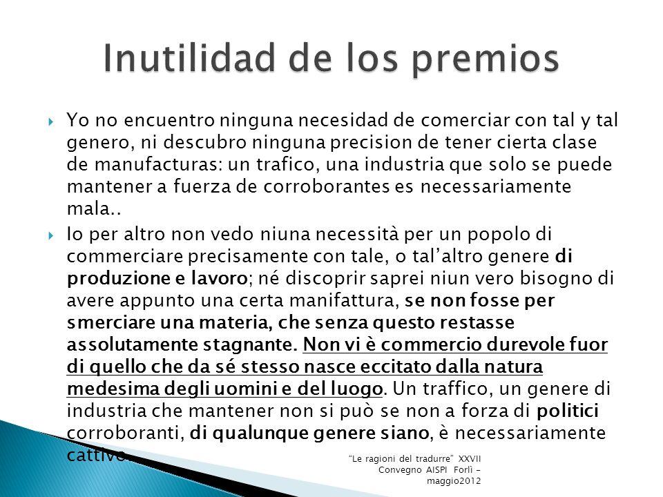 Yo no encuentro ninguna necesidad de comerciar con tal y tal genero, ni descubro ninguna precision de tener cierta clase de manufacturas: un trafico, una industria que solo se puede mantener a fuerza de corroborantes es necessariamente mala..