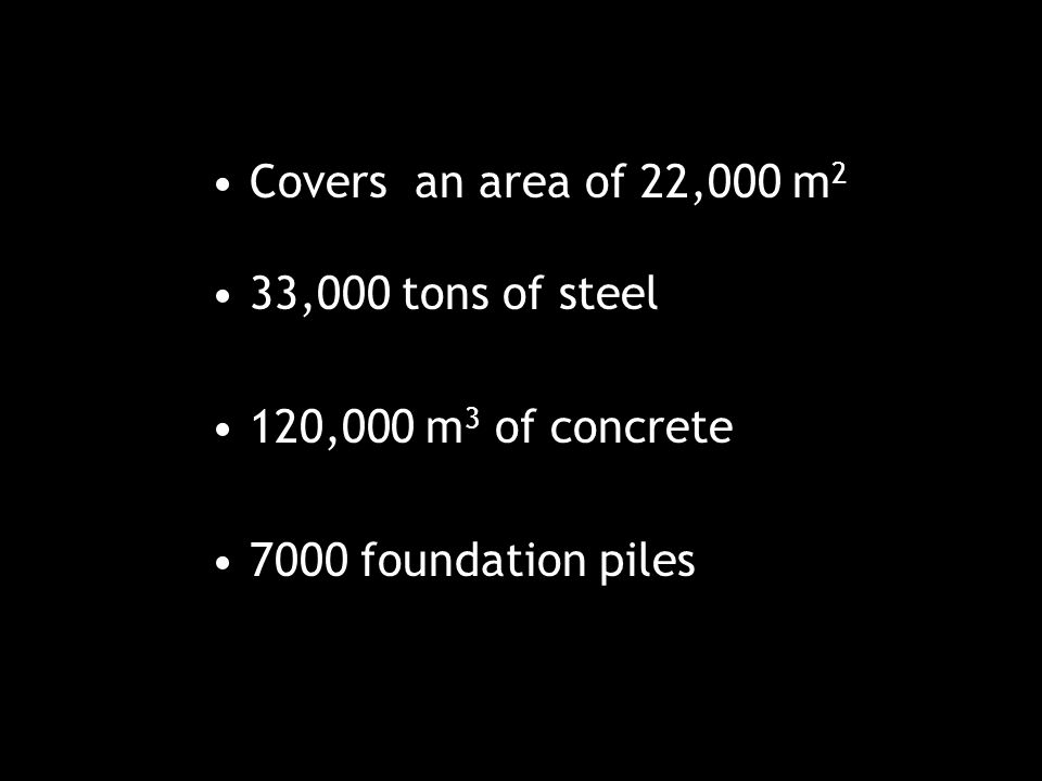 Covers an area of 22,000 m 2 33,000 tons of steel 120,000 m 3 of concrete 7000 foundation piles