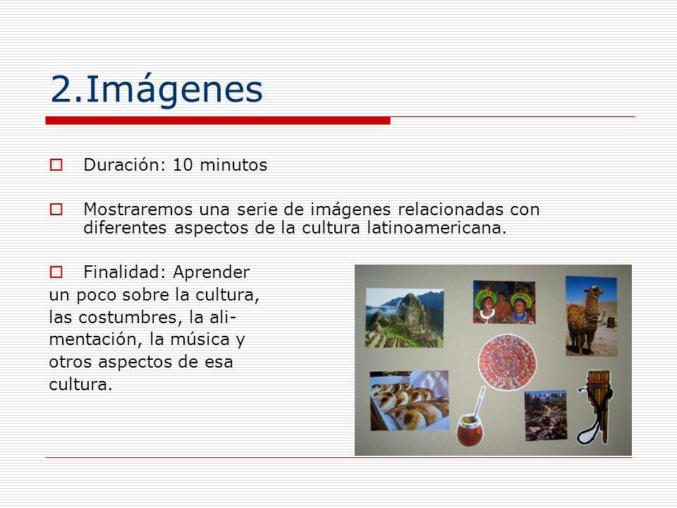 2.Imágenes Duración: 10 minutos Mostraremos una serie de imágenes relacionadas con diferentes aspectos de la cultura latinoamericana. Finalidad: Apren