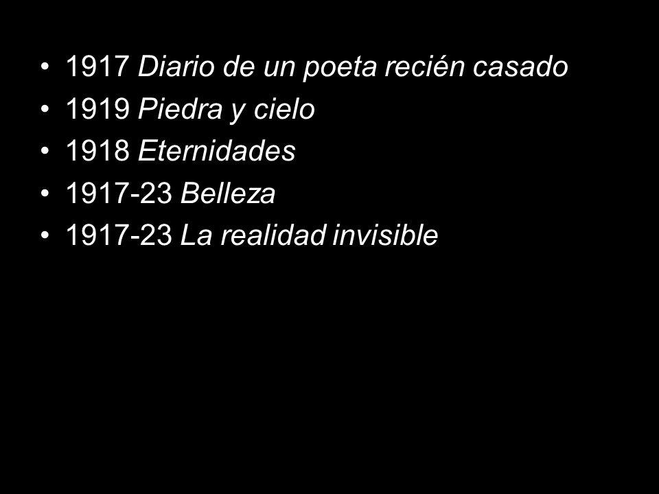 1917 Diario de un poeta recién casado 1919 Piedra y cielo 1918 Eternidades 1917-23 Belleza 1917-23 La realidad invisible