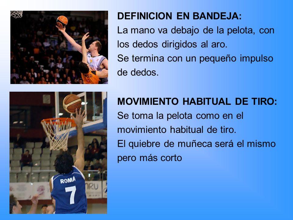 DEFINICION EN BANDEJA: La mano va debajo de la pelota, con los dedos dirigidos al aro. Se termina con un pequeño impulso de dedos. MOVIMIENTO HABITUAL