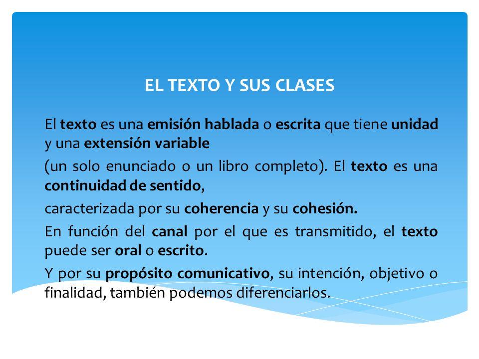 EL TEXTO Y SUS CLASES El texto es una emisión hablada o escrita que tiene unidad y una extensión variable (un solo enunciado o un libro completo).