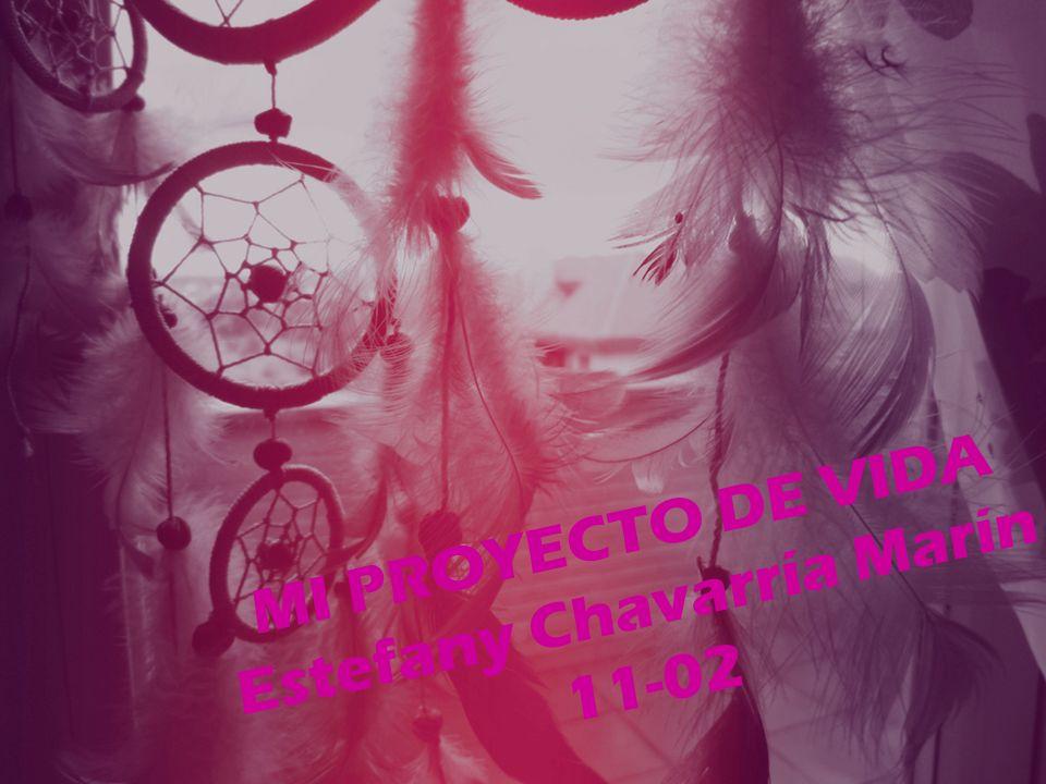 MI PROYECTO DE VIDA Estefany Chavarría Marín 11-02
