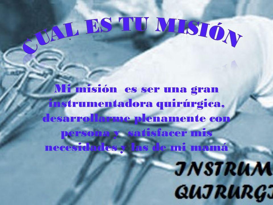 Mi misión es ser una gran instrumentadora quirúrgica, desarrollarme plenamente con persona y satisfacer mis necesidades y las de mi mamá