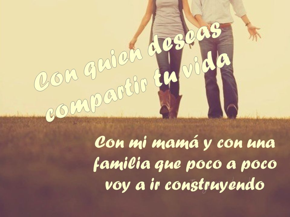 Con mi mamá y con una familia que poco a poco voy a ir construyendo