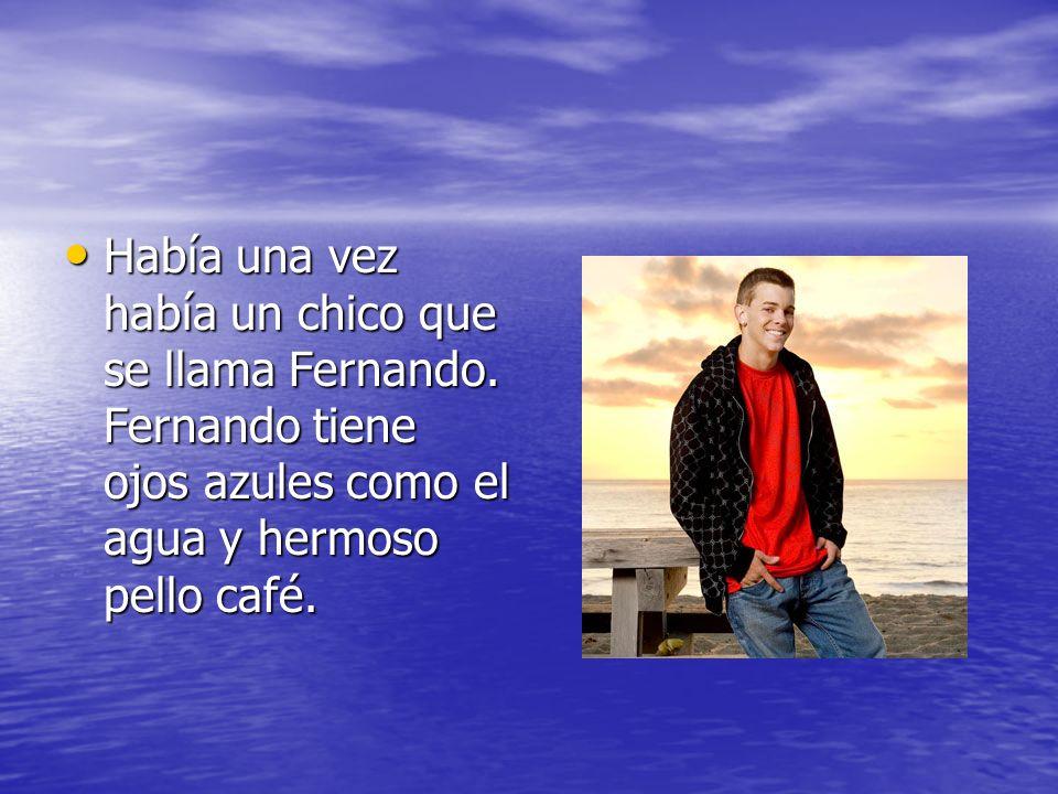 Había una vez había un chico que se llama Fernando. Fernando tiene ojos azules como el agua y hermoso pello café. Había una vez había un chico que se