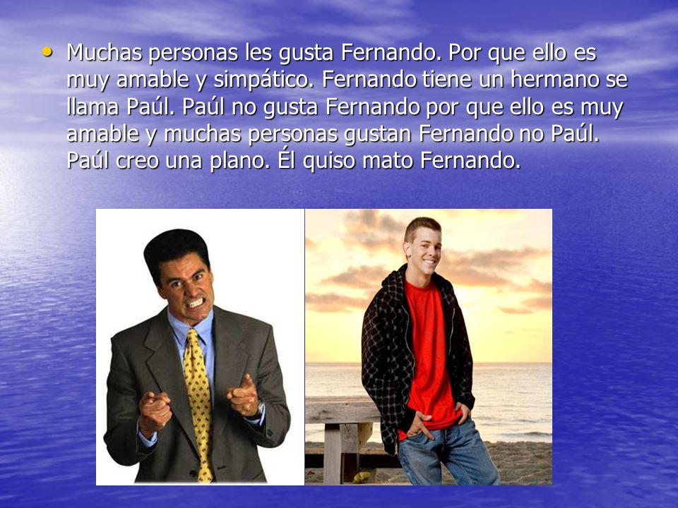Muchas personas les gusta Fernando. Por que ello es muy amable y simpático. Fernando tiene un hermano se llama Paúl. Paúl no gusta Fernando por que el