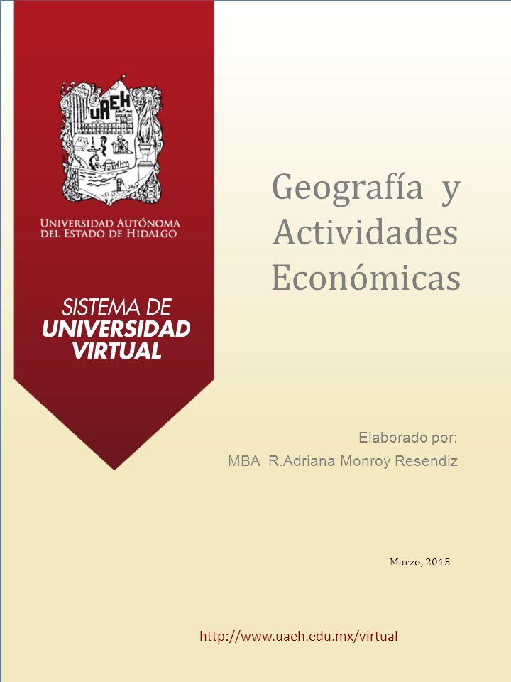 Geografía y Actividades Económicas Elaborado por: MBA R.Adriana Monroy Resendiz Marzo, 2015 http://www.uaeh.edu.mx/virtual