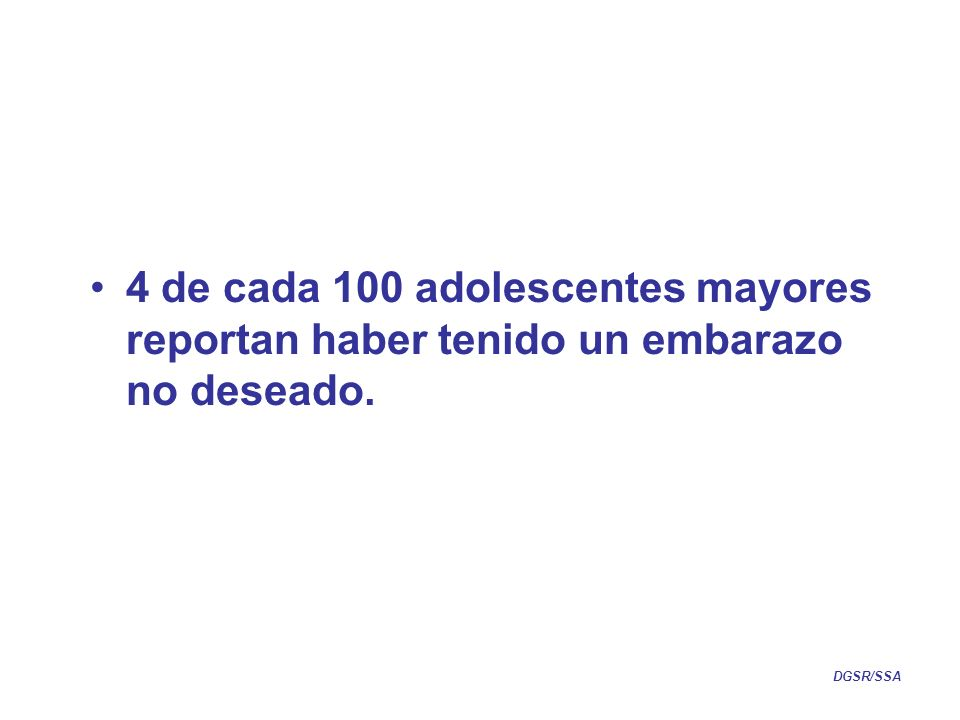 4 de cada 100 adolescentes mayores reportan haber tenido un embarazo no deseado. DGSR/SSA