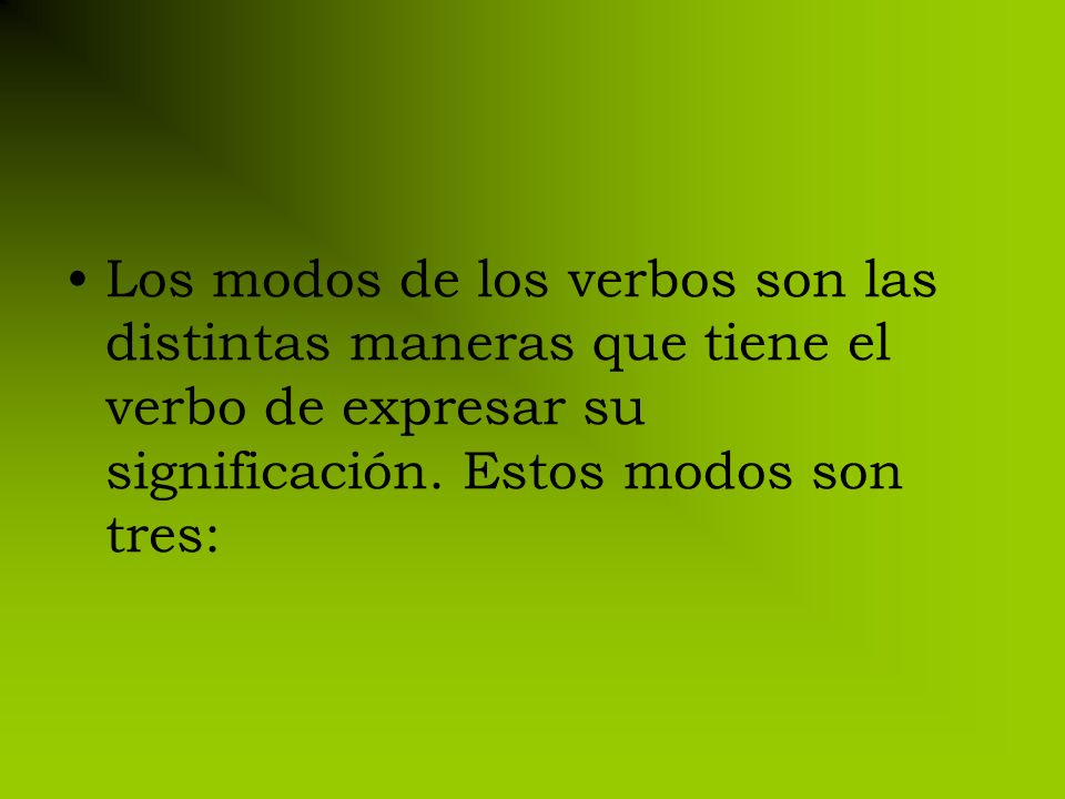 Los modos de los verbos son las distintas maneras que tiene el verbo de expresar su significación.