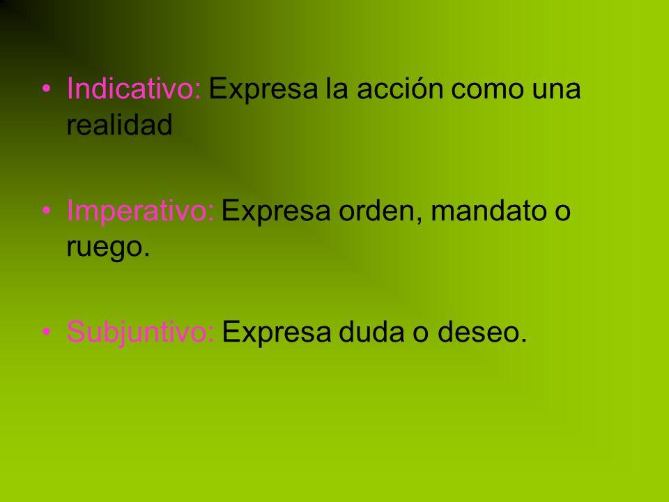 Indicativo: Expresa la acción como una realidad Imperativo: Expresa orden, mandato o ruego.