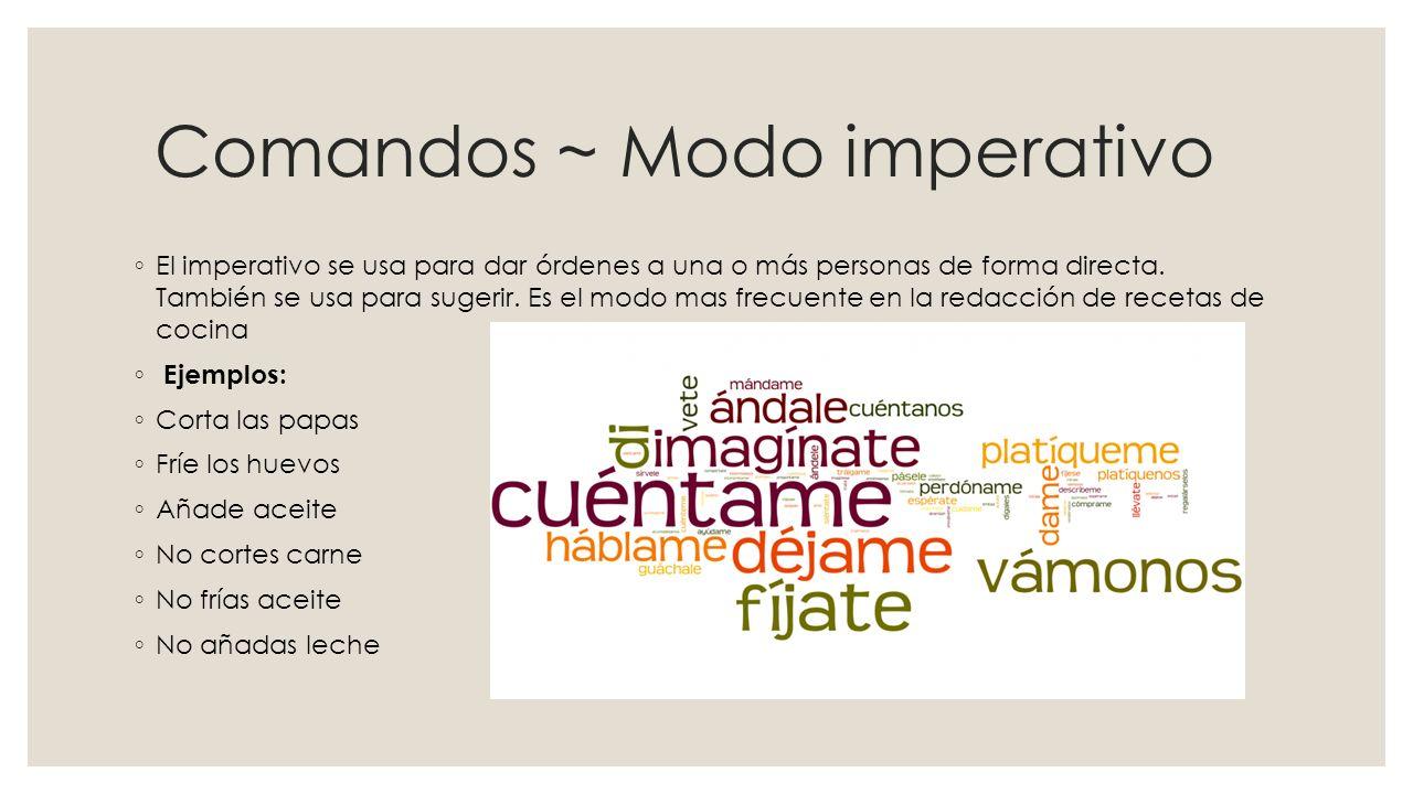Comandos ~ Modo imperativo ◦ El imperativo se usa para dar órdenes a una o más personas de forma directa.