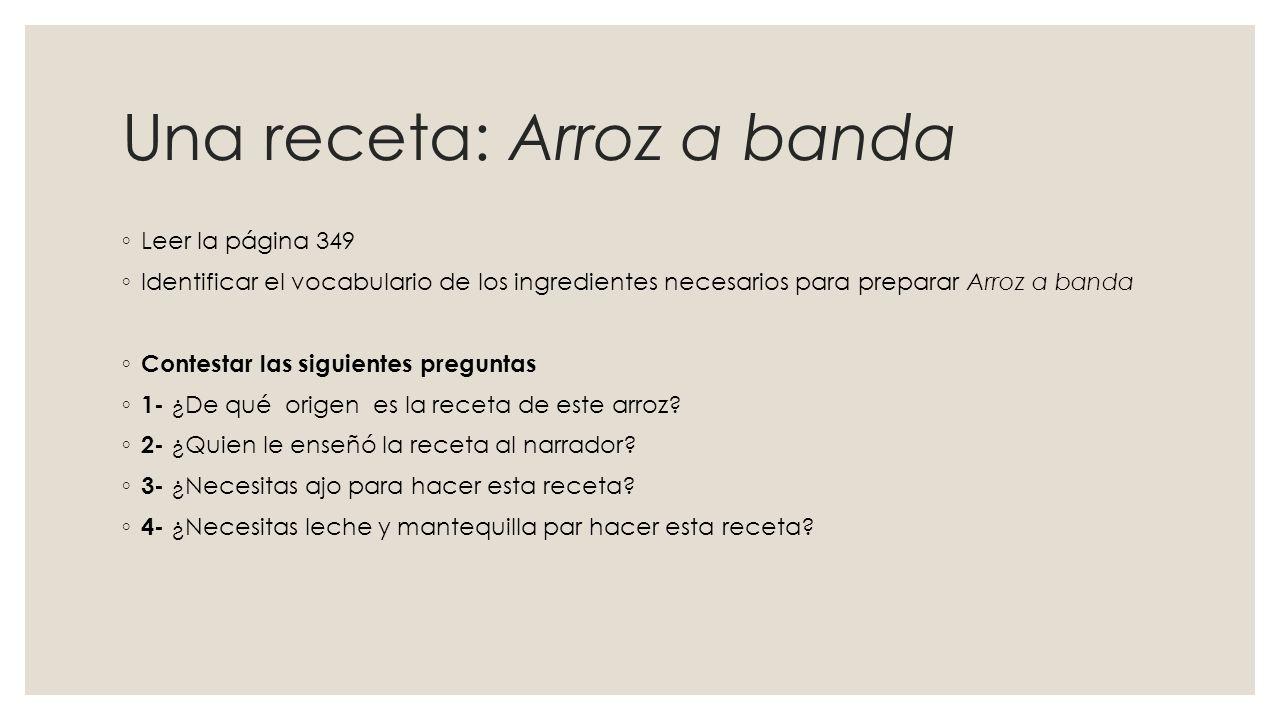 Una receta: Arroz a banda ◦ Leer la página 349 ◦ Identificar el vocabulario de los ingredientes necesarios para preparar Arroz a banda ◦ Contestar las siguientes preguntas ◦ 1- ¿De qué origen es la receta de este arroz.