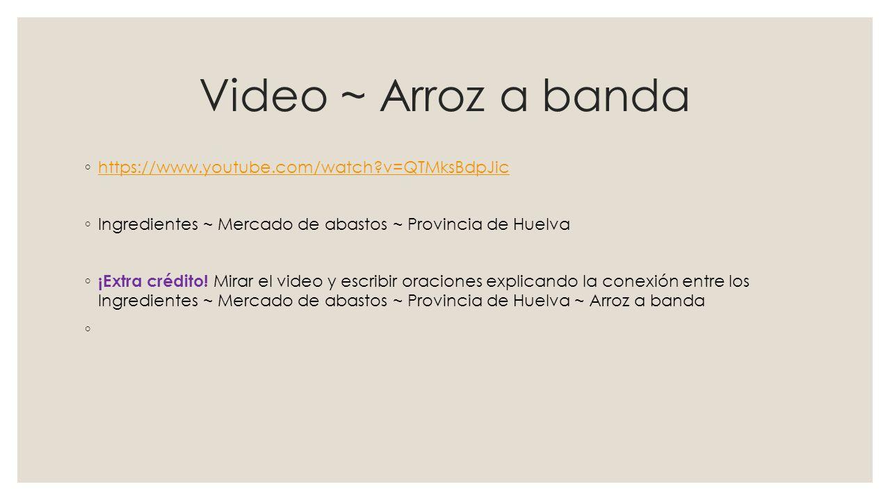 Video ~ Arroz a banda ◦ https://www.youtube.com/watch?v=QTMksBdpJic https://www.youtube.com/watch?v=QTMksBdpJic ◦ Ingredientes ~ Mercado de abastos ~ Provincia de Huelva ◦ ¡Extra crédito.