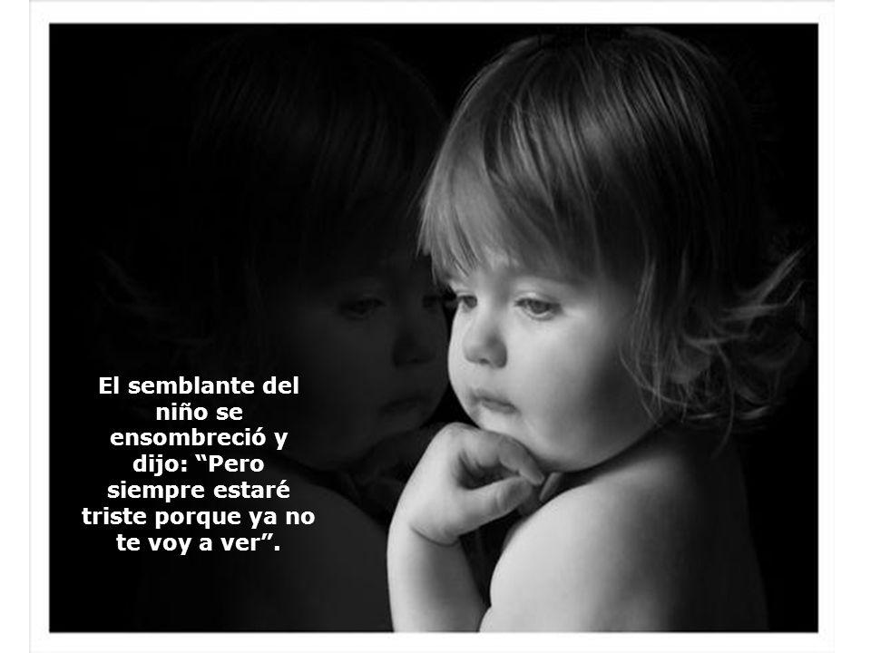 El semblante del niño se ensombreció y dijo: Pero siempre estaré triste porque ya no te voy a ver .