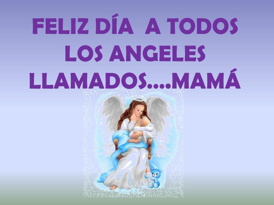FELIZ DÍA A TODOS LOS ANGELES LLAMADOS….MAMÁ