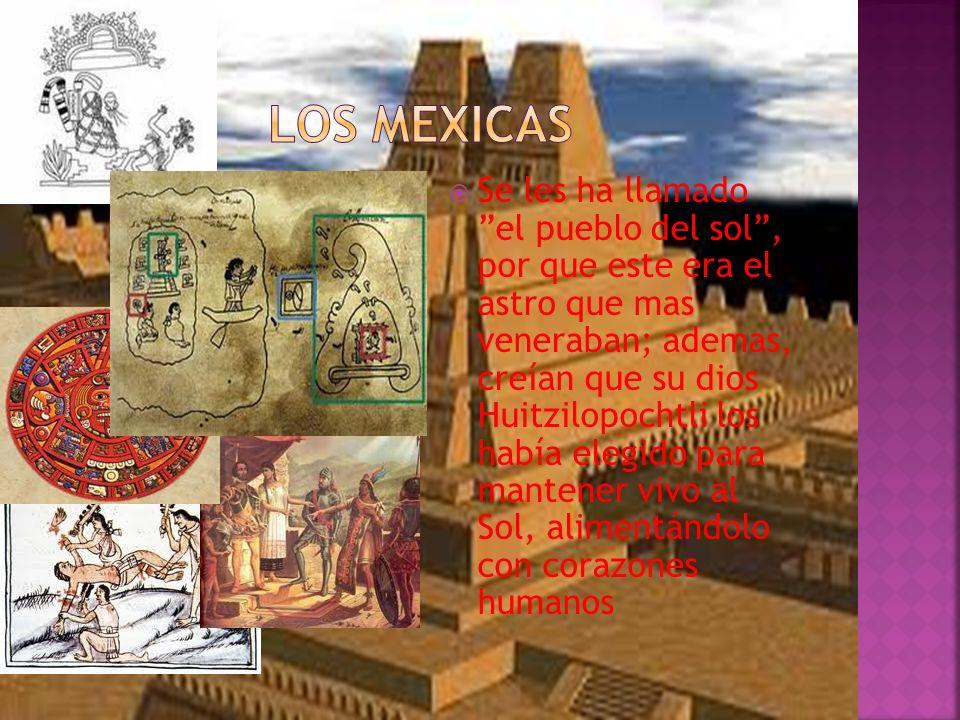  Se les ha llamado el pueblo del sol , por que este era el astro que mas veneraban; ademas, creían que su dios Huitzilopochtli los había elegido para mantener vivo al Sol, alimentándolo con corazones humanos