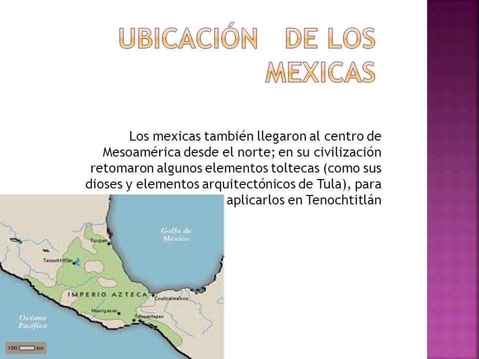 Los mexicas también llegaron al centro de Mesoamérica desde el norte; en su civilización retomaron algunos elementos toltecas (como sus dioses y elementos arquitectónicos de Tula), para aplicarlos en Tenochtitlán