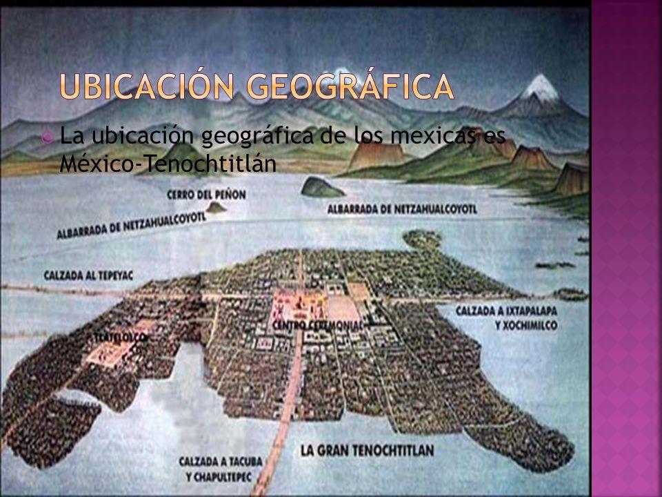 LLa ubicación geográfica de los mexicas es México-Tenochtitlán