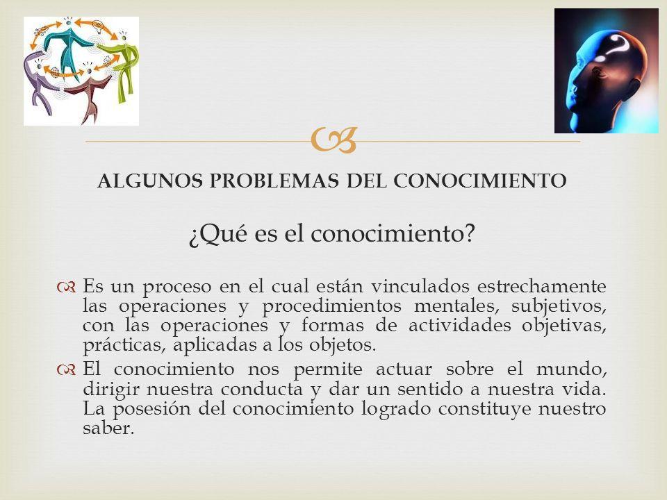  ALGUNOS PROBLEMAS DEL CONOCIMIENTO ¿Qué es el conocimiento.