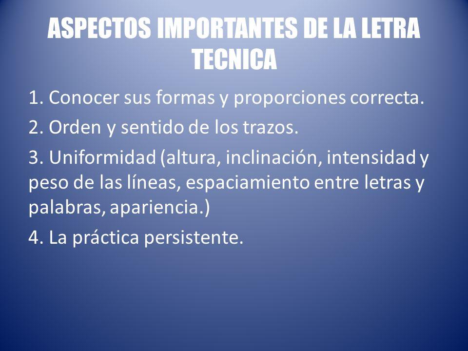 ASPECTOS IMPORTANTES DE LA LETRA TECNICA 1. Conocer sus formas y proporciones correcta. 2. Orden y sentido de los trazos. 3. Uniformidad (altura, incl