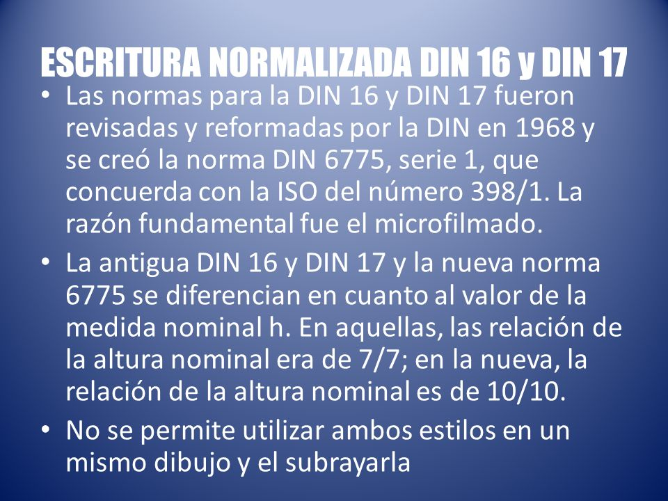 ESCRITURA NORMALIZADA DIN 16 y DIN 17 Las normas para la DIN 16 y DIN 17 fueron revisadas y reformadas por la DIN en 1968 y se creó la norma DIN 6775, serie 1, que concuerda con la ISO del número 398/1.