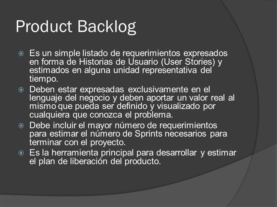 Product Backlog  Es un simple listado de requerimientos expresados en forma de Historias de Usuario (User Stories) y estimados en alguna unidad representativa del tiempo.