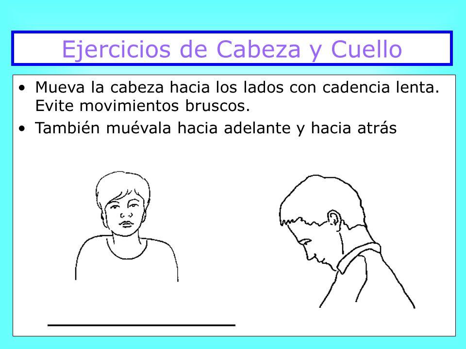 Ejercicios de Cabeza y Cuello Mueva la cabeza hacia los lados con cadencia lenta. Evite movimientos bruscos. También muévala hacia adelante y hacia at