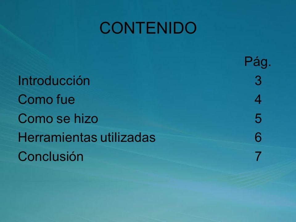 CONTENIDO Pág. Introducción3 Como fue4 Como se hizo5 Herramientas utilizadas6 Conclusión7