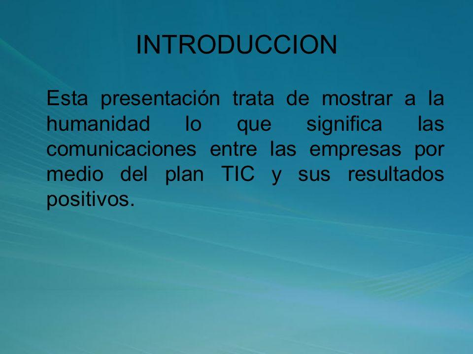INTRODUCCION Esta presentación trata de mostrar a la humanidad lo que significa las comunicaciones entre las empresas por medio del plan TIC y sus resultados positivos.