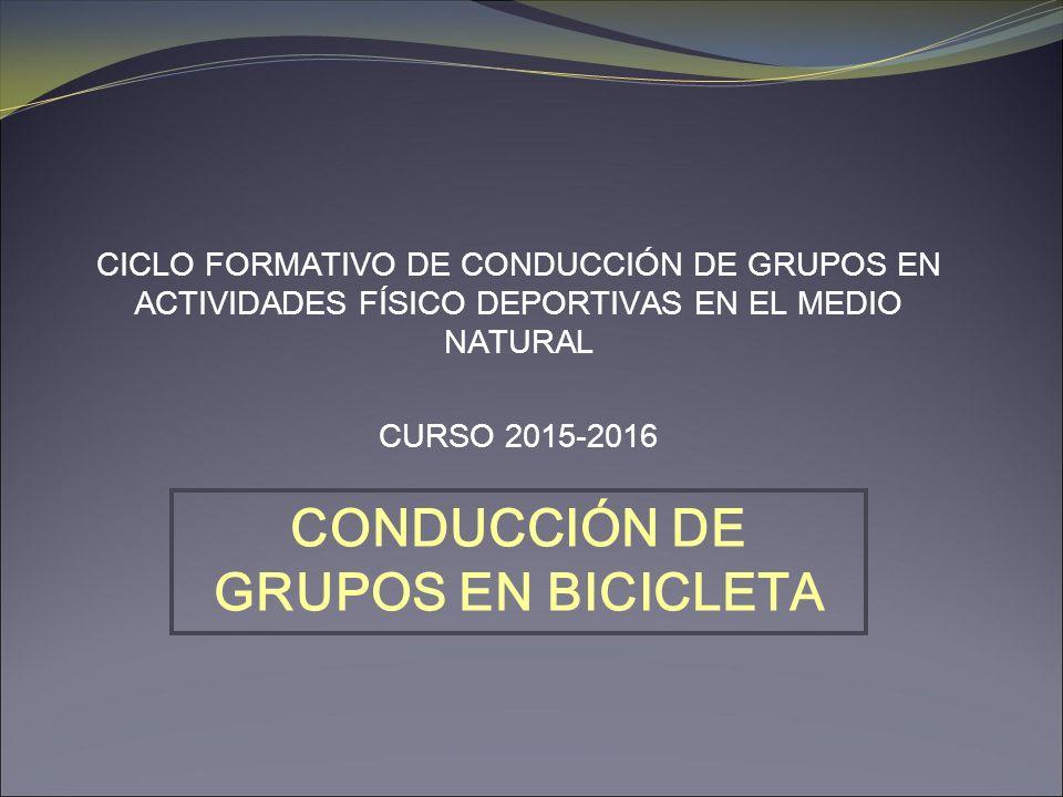 CICLO FORMATIVO DE CONDUCCIÓN DE GRUPOS EN ACTIVIDADES FÍSICO DEPORTIVAS EN EL MEDIO NATURAL CURSO 2015-2016 CONDUCCIÓN DE GRUPOS EN BICICLETA