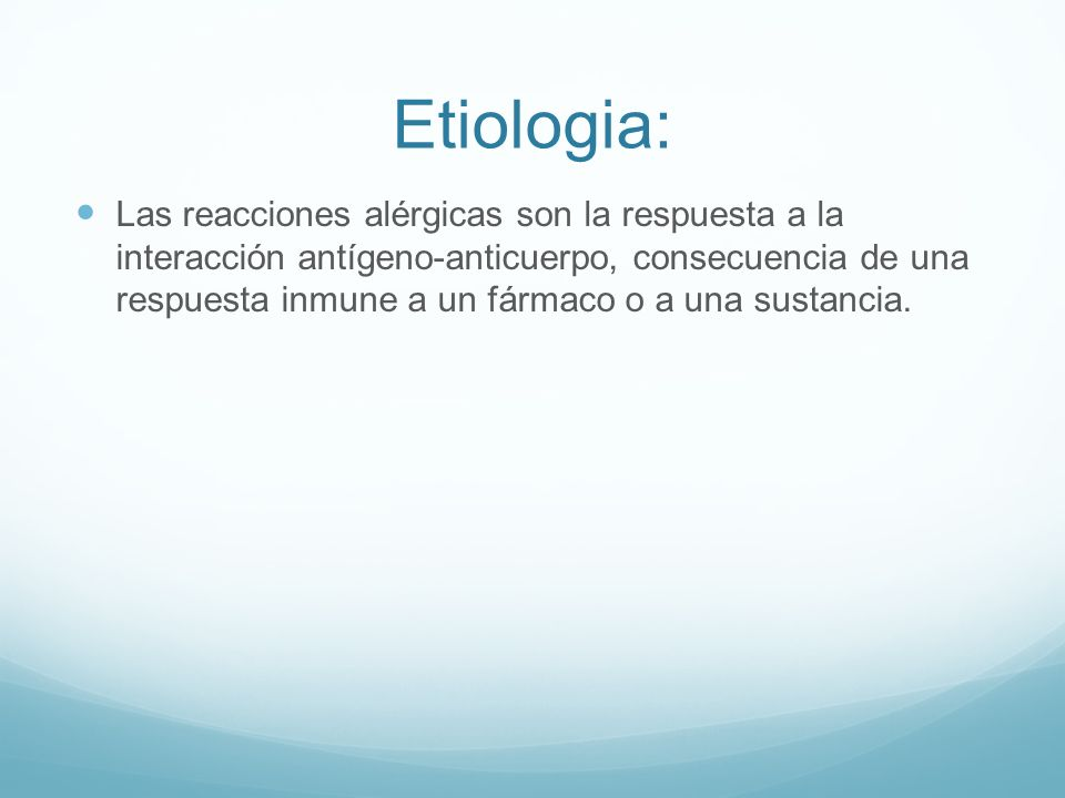 Etiologia: Las reacciones alérgicas son la respuesta a la interacción antígeno-anticuerpo, consecuencia de una respuesta inmune a un fármaco o a una s