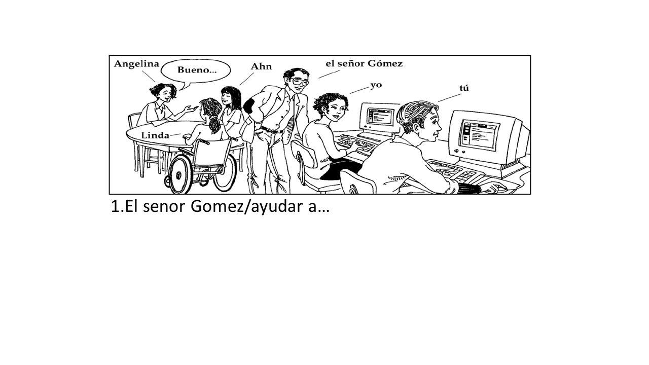 1.El senor Gomez/ayudar a…
