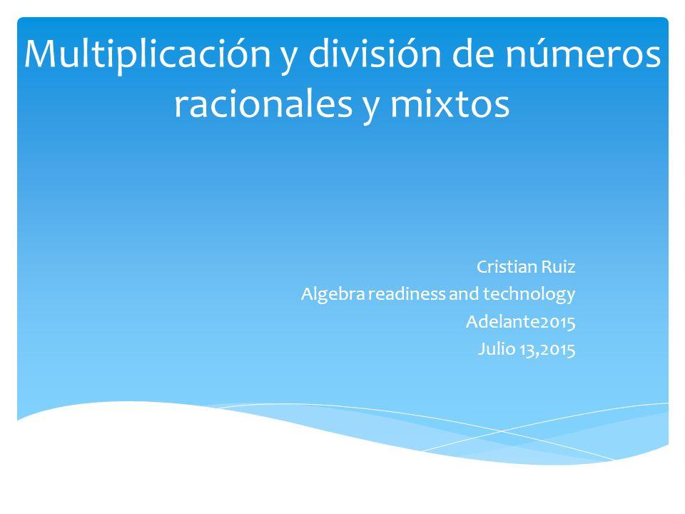 Multiplicación y división de números racionales y mixtos Cristian Ruiz Algebra readiness and technology Adelante2015 Julio 13,2015