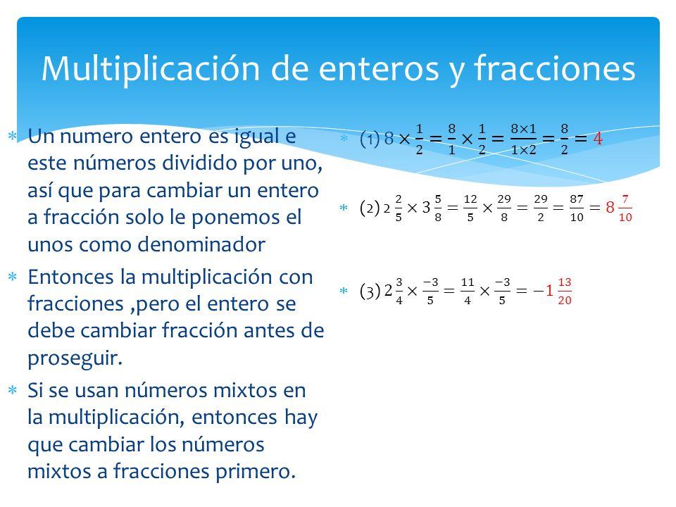 Multiplicación de enteros y fracciones  Un numero entero es igual e este números dividido por uno, así que para cambiar un entero a fracción solo le ponemos el unos como denominador  Entonces la multiplicación con fracciones,pero el entero se debe cambiar fracción antes de proseguir.