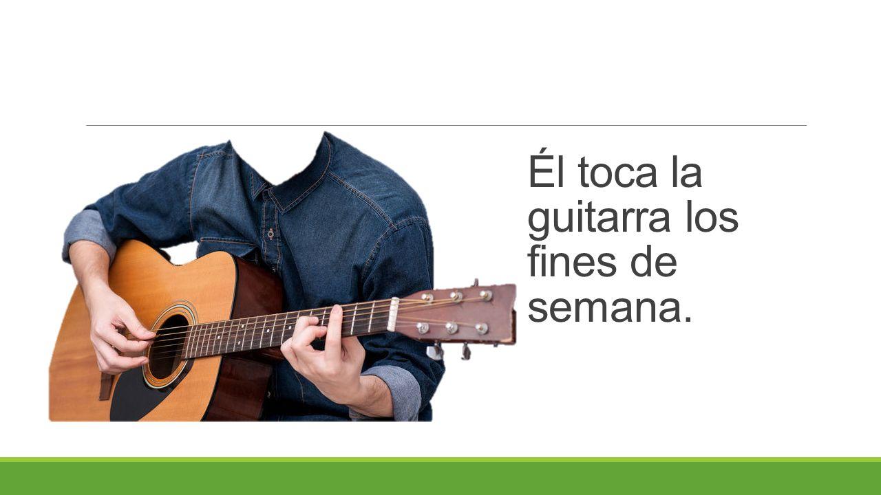 Él toca la guitarra los fines de semana.