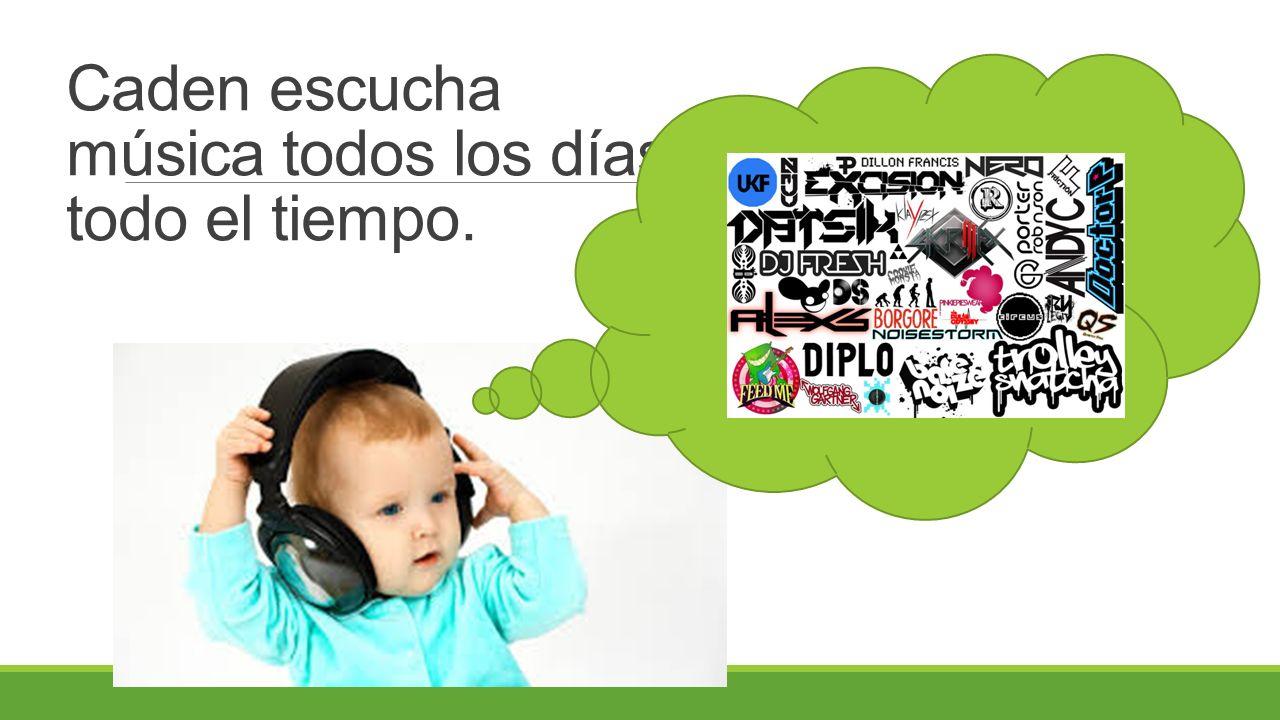Caden escucha música todos los días, todo el tiempo.