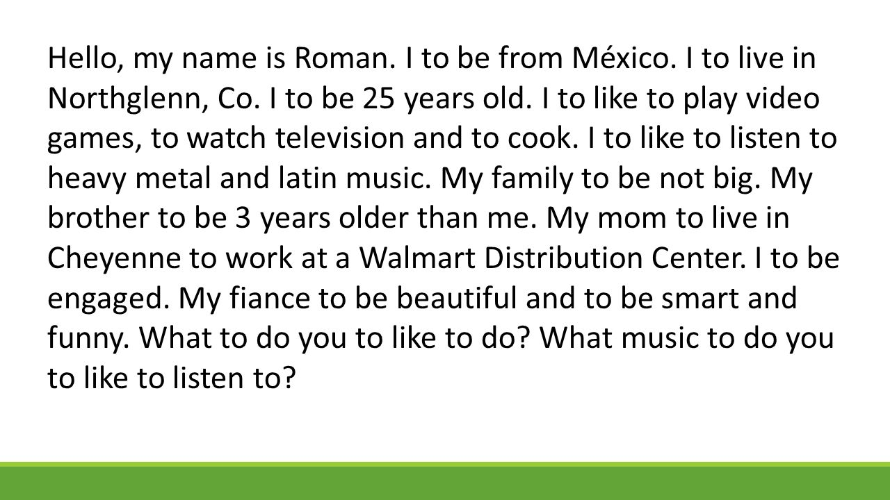 Hello, my name is Roman. I to be from México. I to live in Northglenn, Co.