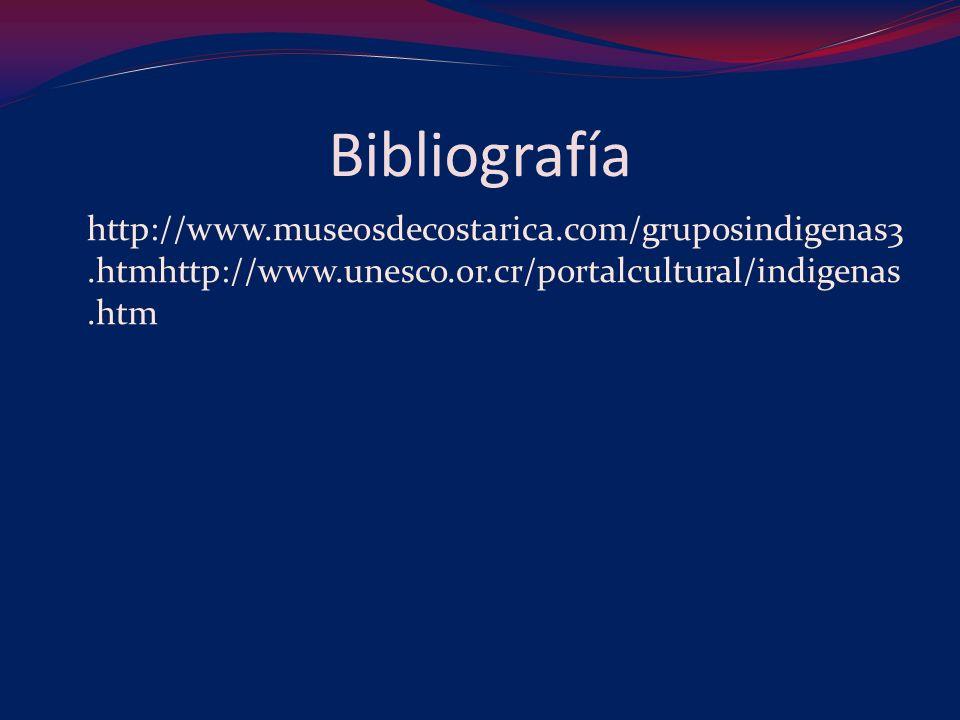 Bibliografía http://www.museosdecostarica.com/gruposindigenas3.htmhttp://www.unesco.or.cr/portalcultural/indigenas.htm