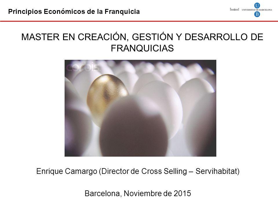Principios Económicos de la Franquicia Enrique Camargo (Director de Cross Selling – Servihabitat) Barcelona, Noviembre de 2015 MASTER EN CREACIÓN, GESTIÓN Y DESARROLLO DE FRANQUICIAS