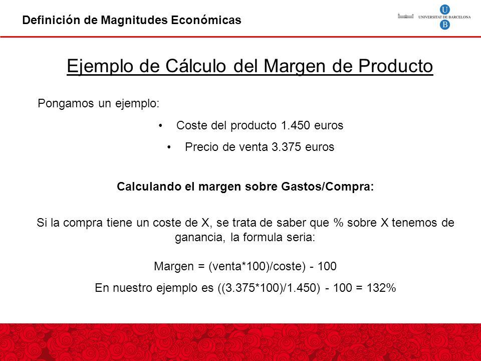 Definición de Magnitudes Económicas Ejemplo de Cálculo del Margen de Producto Pongamos un ejemplo: Coste del producto 1.450 euros Precio de venta 3.375 euros Calculando el margen sobre Gastos/Compra: Si la compra tiene un coste de X, se trata de saber que % sobre X tenemos de ganancia, la formula seria: Margen = (venta*100)/coste) - 100 En nuestro ejemplo es ((3.375*100)/1.450) - 100 = 132%