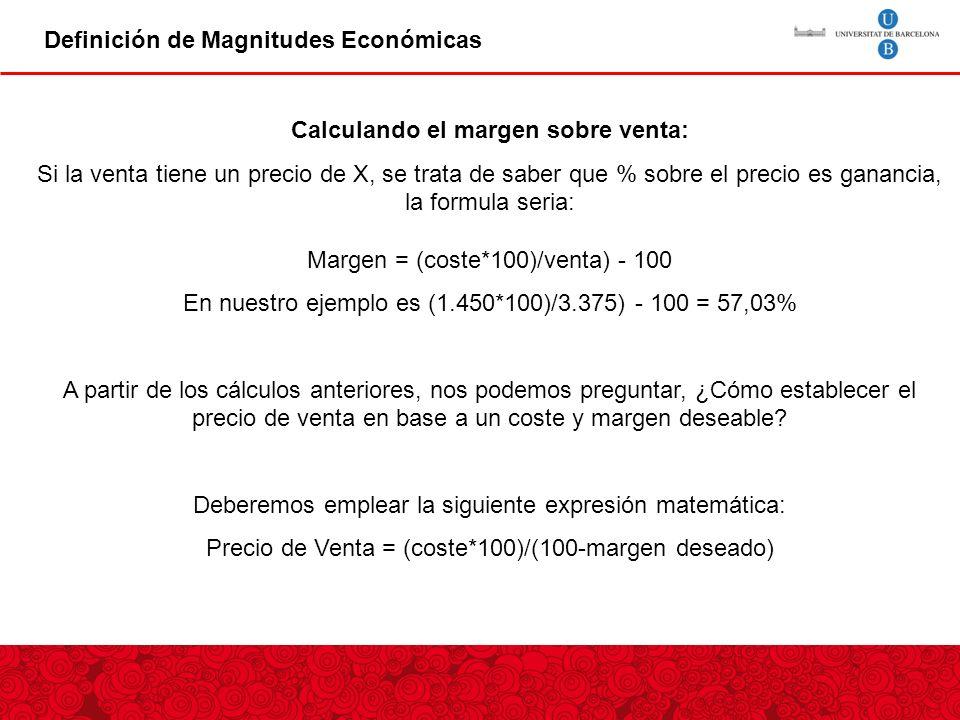 Definición de Magnitudes Económicas Canon de entrada Calculando el margen sobre venta: Si la venta tiene un precio de X, se trata de saber que % sobre el precio es ganancia, la formula seria: Margen = (coste*100)/venta) - 100 En nuestro ejemplo es (1.450*100)/3.375) - 100 = 57,03% A partir de los cálculos anteriores, nos podemos preguntar, ¿Cómo establecer el precio de venta en base a un coste y margen deseable.