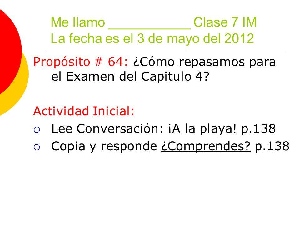 Me llamo ___________ Clase 7 IM La fecha es el 3 de mayo del 2012 Propósito # 64: ¿Cómo repasamos para el Examen del Capitulo 4.