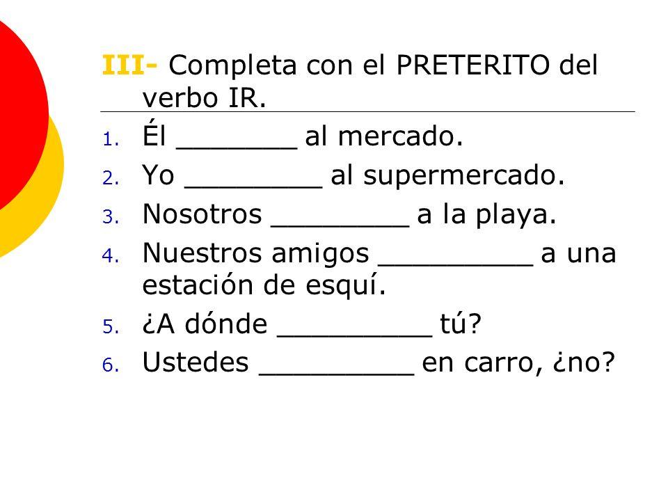 III- Completa con el PRETERITO del verbo IR. 1. Él _______ al mercado.
