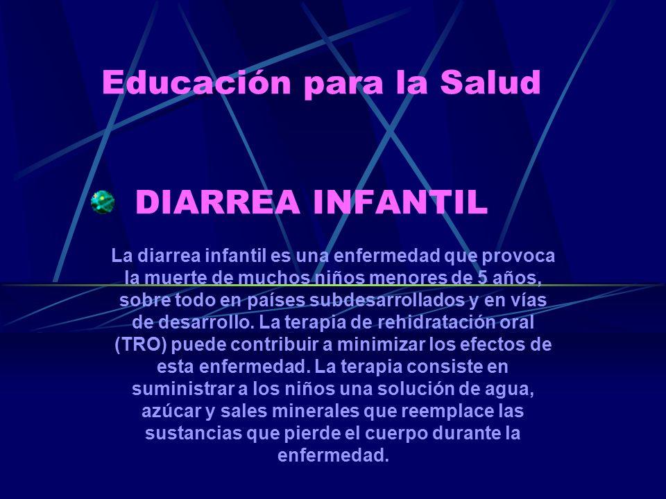 Educación para la Salud DIARREA INFANTIL La diarrea infantil es una enfermedad que provoca la muerte de muchos niños menores de 5 años, sobre todo en países subdesarrollados y en vías de desarrollo.