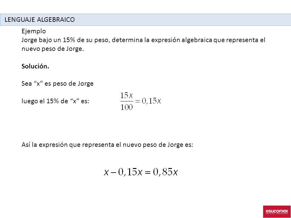 Ejemplo Jorge bajo un 15% de su peso, determina la expresión algebraica que representa el nuevo peso de Jorge.