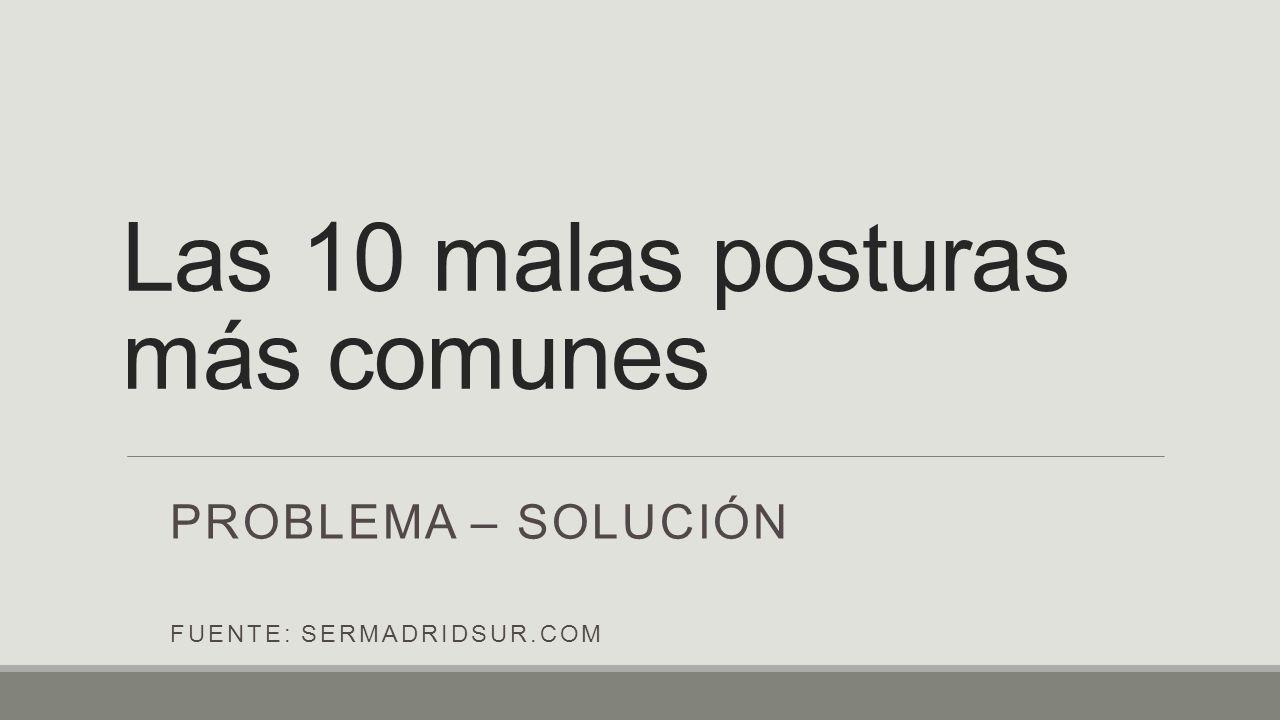 Las 10 malas posturas más comunes PROBLEMA – SOLUCIÓN FUENTE: SERMADRIDSUR.COM