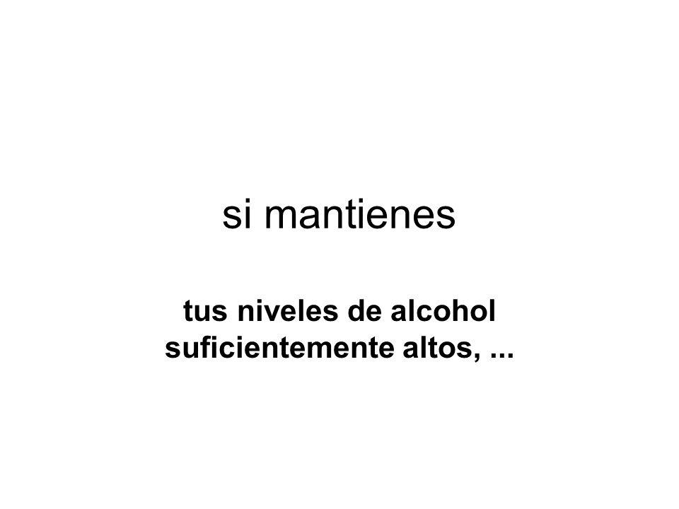si mantienes tus niveles de alcohol suficientemente altos,...