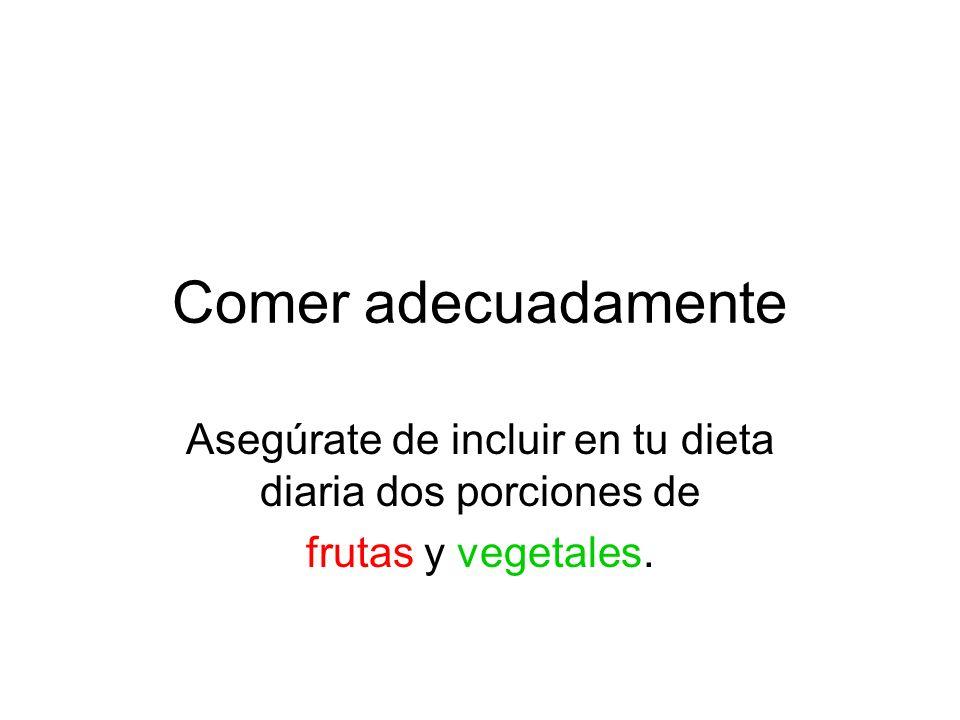 Comer adecuadamente Asegúrate de incluir en tu dieta diaria dos porciones de frutas y vegetales.